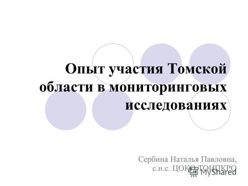 Опыт участия Томской области в мониторинговых исследованиях Сербина Наталья Павловна, с.н.с. ЦОКО ТОИПКРО