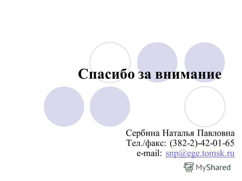 Спасибо за внимание Сербина Наталья Павловна Тел./факс: (382-2)-42-01-65 e-mail: snp@ege.tomsk.rusnp@ege.tomsk.ru