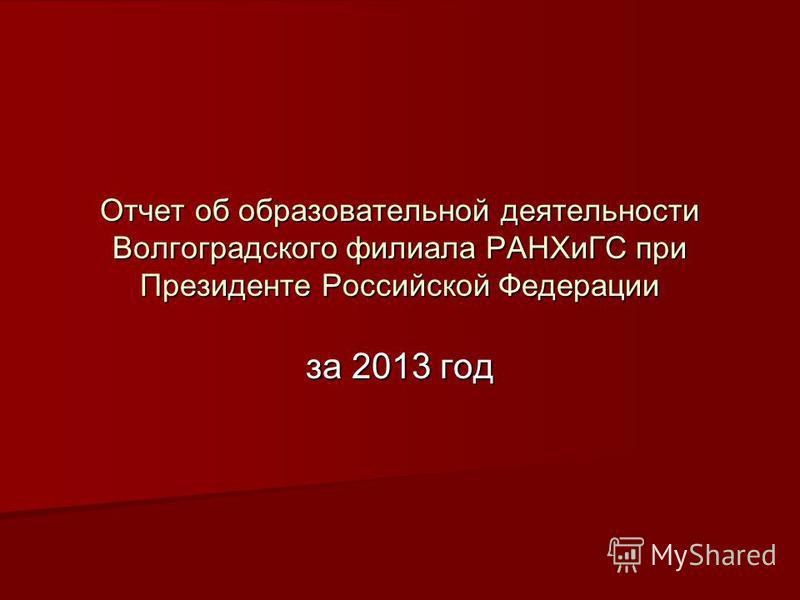 Отчет об образовательной деятельности Волгоградского филиала РАНХиГС при Президенте Российской Федерации за 2013 год