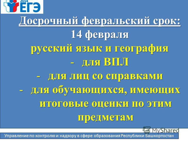 Управление по контролю и надзору в сфере образования Республики Башкортостан Досрочный февральский срок: 14 февраля русский язык и география -для ВПЛ -для лиц со справками -для обучающихся, имеющих итоговые оценки по этим предметам