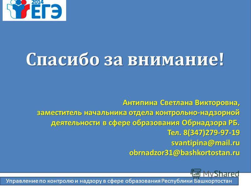 Спасибо за внимание! Антипина Светлана Викторовна, заместитель начальника отдела контрольно-надзорной деятельности в сфере образования Обрнадзора РБ. Тел. 8(347)279-97-19 svantipina@mail.ru svantipina@mail.ruobrnadzor31@bashkortostan.ru