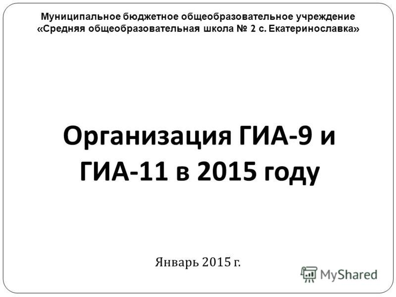 Организация ГИА -9 и ГИА -11 в 2015 году Январь 2015 г. Муниципальное бюджетное общеобразовательное учреждение « Средняя общеобразовательная школа 2 с. Екатеринославка »