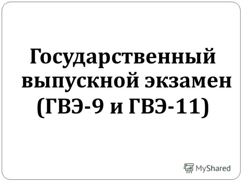 Государственный выпускной экзамен ( ГВЭ -9 и ГВЭ -11)