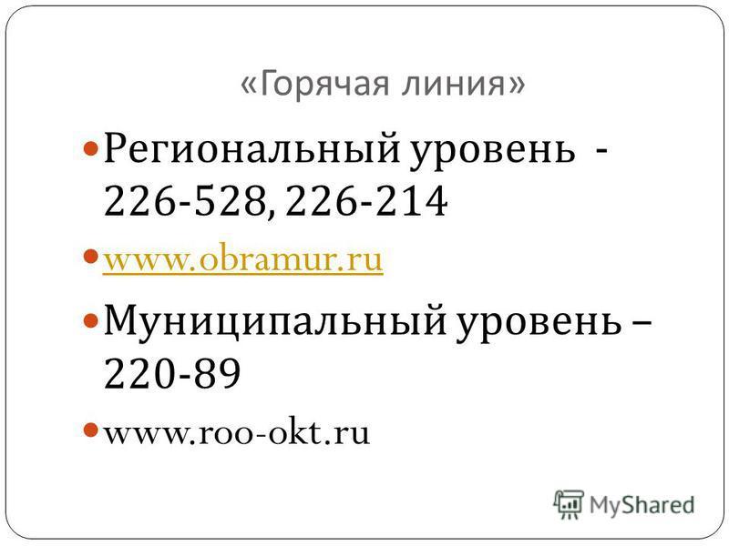 « Горячая линия » Региональный уровень - 226-528, 226-214 www.obramur.ru Муниципальный уровень – 220-89 www.roo-okt.ru