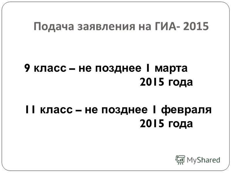 Подача заявления на ГИА - 2015 9 класс – не позднее 1 марта 2015 года 11 класс – не позднее 1 февраля 2015 года