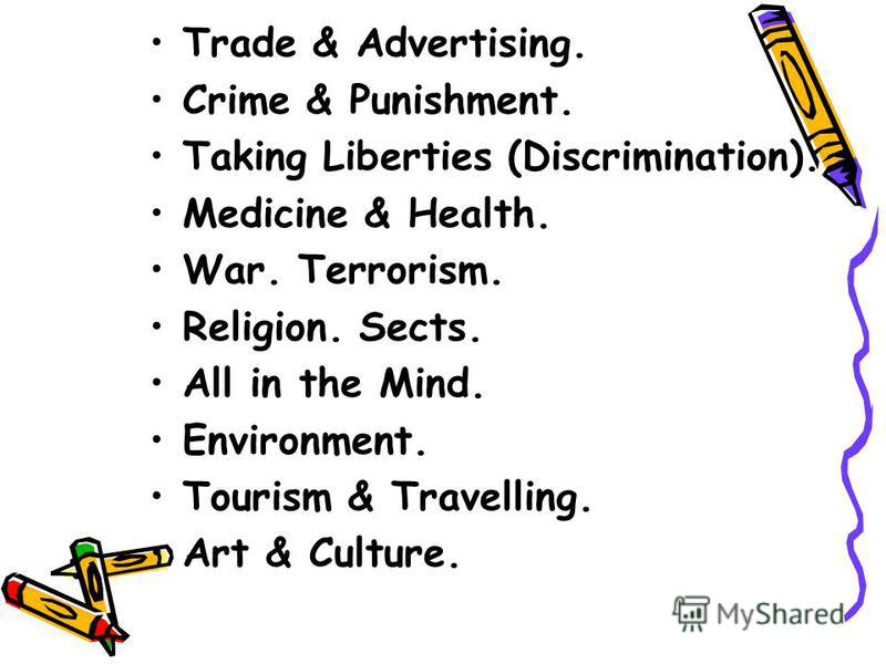 Trade & Advertising. Crime & Punishment. Taking Liberties (Discrimination). Medicine & Health. War. Terrorism. Religion. Sects. All in the Mind. Environment. Tourism & Travelling. Art & Culture.