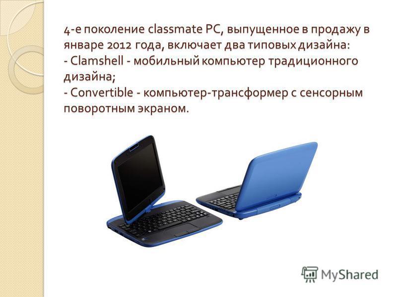 4- е поколение classmate PC, выпущенное в продажу в январе 2012 года, включает два типовых дизайна : - Clamshell - мобильный компьютер традиционного дизайна ; - Convertible - компьютер - трансформер с сенсорным поворотным экраном.