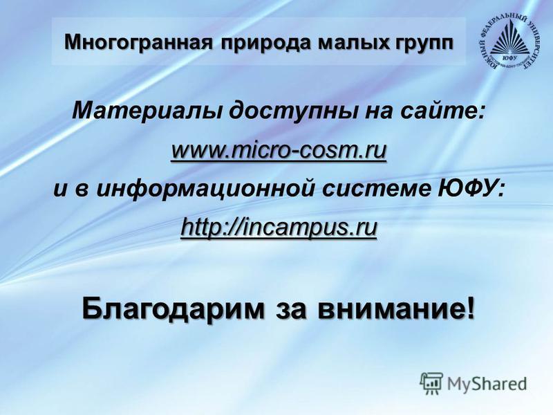 Многогранная природа малых групп Материалы доступны на сайте:www.micro-cosm.ru и в информационной системе ЮФУ:http://incampus.ru Благодарим за внимание!