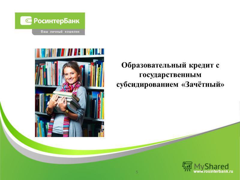 www.rosinterbank.ru Ваш личный кошелек Образовательный кредит с государственным субсидированием «Зачётный» 5