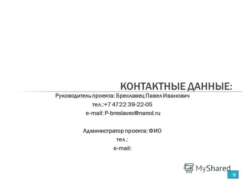 Руководитель проекта: Бреславец Павел Иванович тел.:+7 4722 39-22-05 е-mail: P-breslavec@narod.ru Администратор проекта: ФИО тел.: е-mail: КОНТАКТНЫЕ ДАННЫЕ: 9