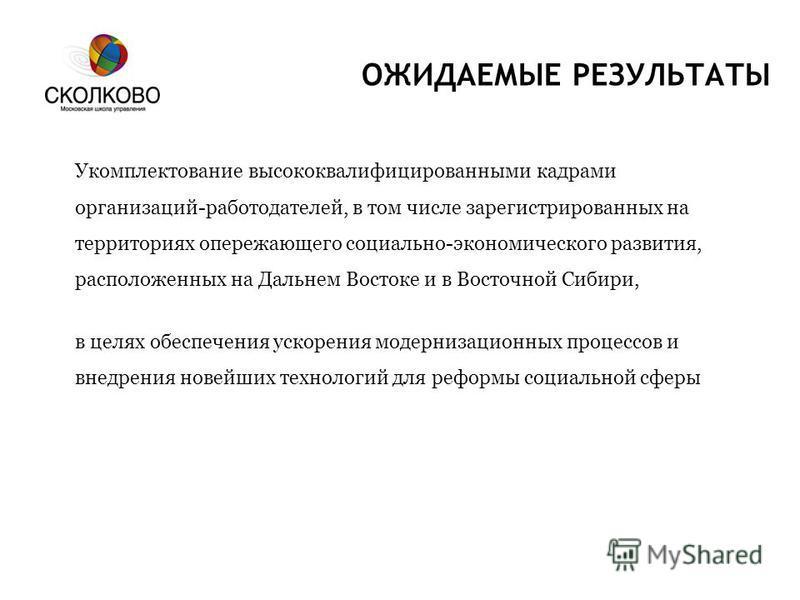 ОЖИДАЕМЫЕ РЕЗУЛЬТАТЫ Укомплектование высококвалифицированными кадрами организаций-работодателей, в том числе зарегистрированных на территориях опережающего социально-экономического развития, расположенных на Дальнем Востоке и в Восточной Сибири, в це