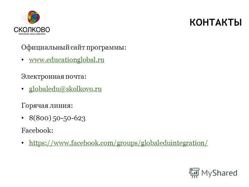 КОНТАКТЫ Официальный сайт программы: www.educationglobal.ru Электронная почта: globaledu@skolkovo.ru Горячая линия: 8(800) 50-50-623 Facebook: https://www.facebook.com/groups/globaleduintegration/