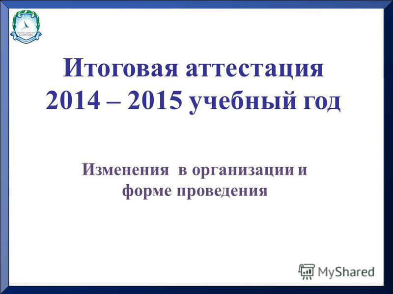 Итоговая аттестация 2014 – 2015 учебный год Изменения в организации и форме проведения