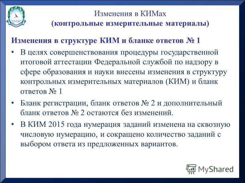 Изменения в структуре КИМ и бланке ответов 1 В целях совершенствования процедуры государственной итоговой аттестации Федеральной службой по надзору в сфере образования и науки внесены изменения в структуру контрольных измерительных материалов (КИМ) и