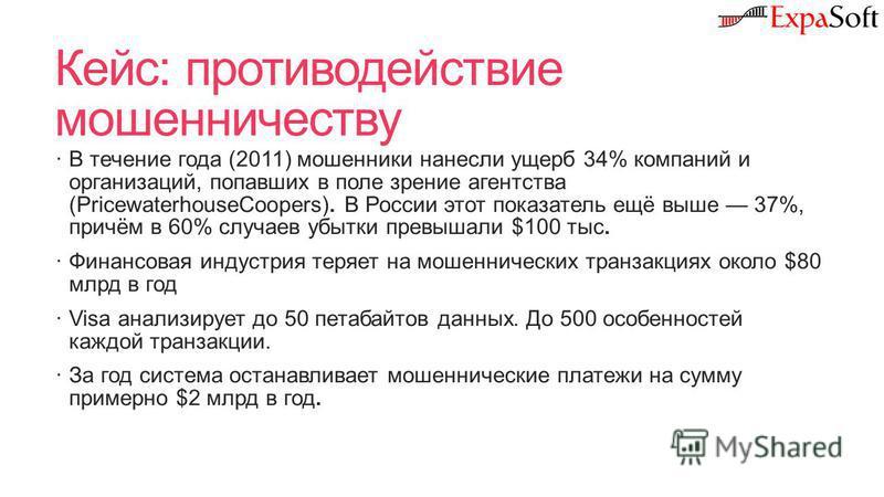 Кейс: противодействие мошенничеству В течение года (2011) мошенники нанесли ущерб 34% компаний и организаций, попавших в поле зрение агентства (PricewaterhouseCoopers). В России этот показатель ещё выше 37%, причём в 60% случаев убытки превышали $100