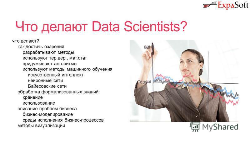 Что делают Data Scientists? что делают? как достичь озарения разрабатывают методы используют тер.вер., мат.стат придумывают алгоритмы используют методы машинного обучения искусственный интеллект нейронные сети Байесовские сети обработка формализованн