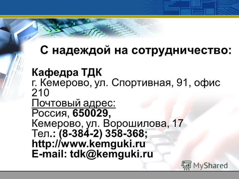 С надеждой на сотрудничество: Кафедра ТДК г. Кемерово, ул. Спортивная, 91, офис 210 Почтовый адрес: Россия, 650029, Кемерово, ул. Ворошилова, 17 Тел.: (8-384-2) 358-368; http://www.kemguki.ru E-mail: tdk@kemguki.ru