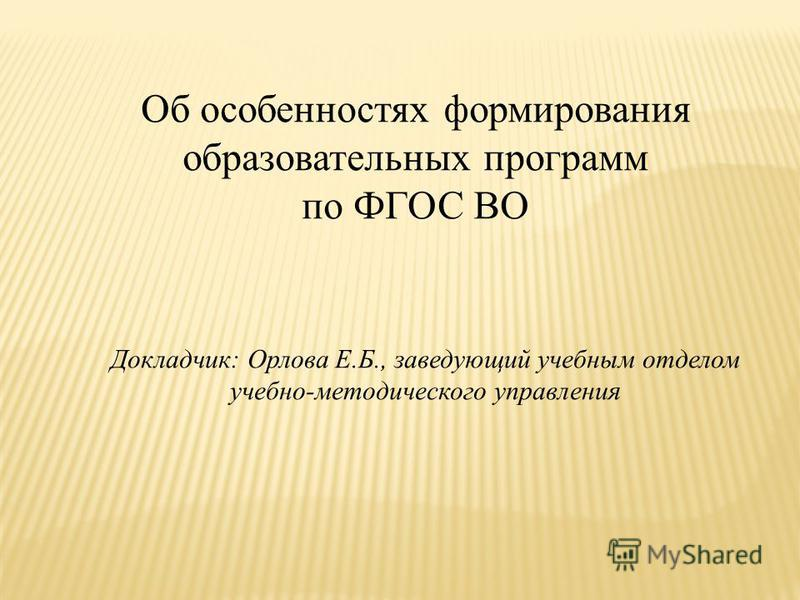 Об особенностях формирования образовательных программ по ФГОС ВО Докладчик: Орлова Е.Б., заведующий учебным отделом учебно-методического управления