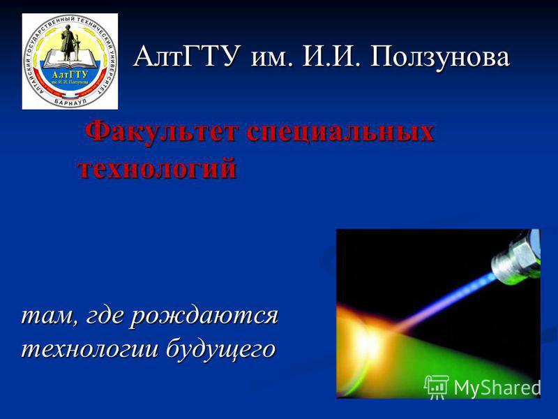 АлтГТУ им. И.И. Ползунова Факультет специальных технологий там, где рождаются технологии будущего