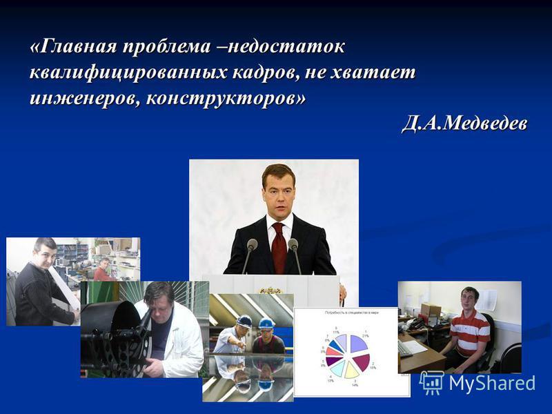 «Главная проблема –недостаток квалифицированных кадров, не хватает инженеров, конструкторов» Д.А.Медведев