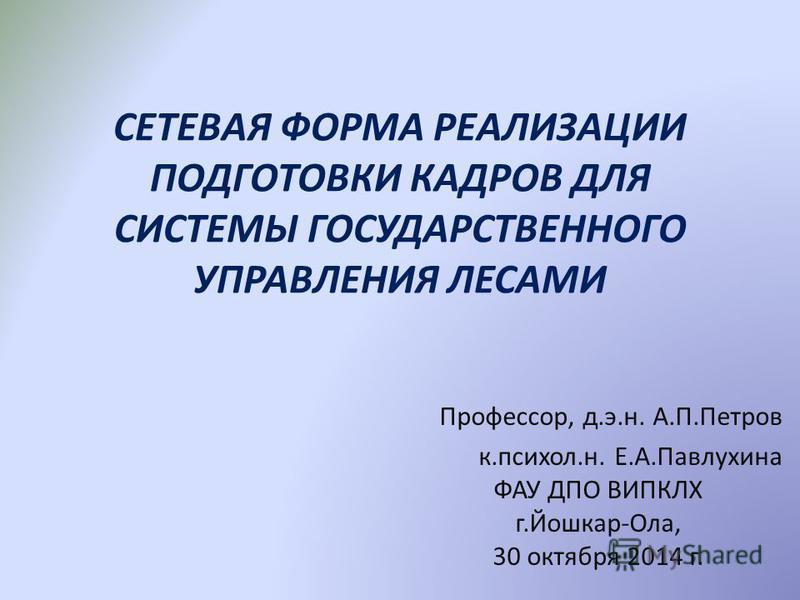 СЕТЕВАЯ ФОРМА РЕАЛИЗАЦИИ ПОДГОТОВКИ КАДРОВ ДЛЯ СИСТЕМЫ ГОСУДАРСТВЕННОГО УПРАВЛЕНИЯ ЛЕСАМИ Профессор, д.э.н. А.П.Петров к.психол.н. Е.А.Павлухина ФАУ ДПО ВИПКЛХ г.Йошкар-Ола, 30 октября 2014 г.