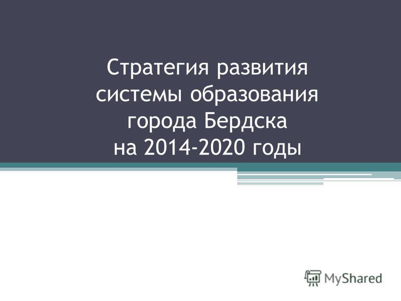 Стратегия развития системы образования города Бердска на 2014-2020 годы