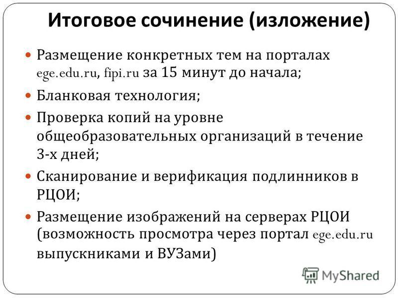 Итоговое сочинение ( изложение ) Размещение конкретных тем на порталах ege.edu.ru, fipi.ru за 15 минут до начала ; Бланковая технология ; Проверка копий на уровне общеобразовательных организаций в течение 3- х дней ; Сканирование и верификация подлин