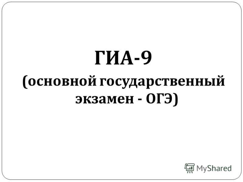 ГИА -9 ( основной государственный экзамен - ОГЭ )