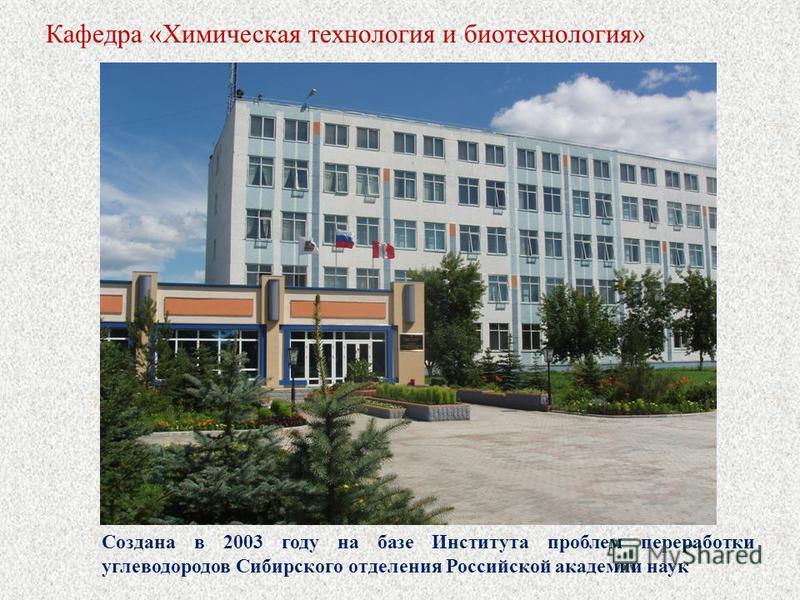 Кафедра «Химическая технология и биотехнология» Создана в 2003 году на базе Института проблем переработки углеводородов Сибирского отделения Российской академии наук