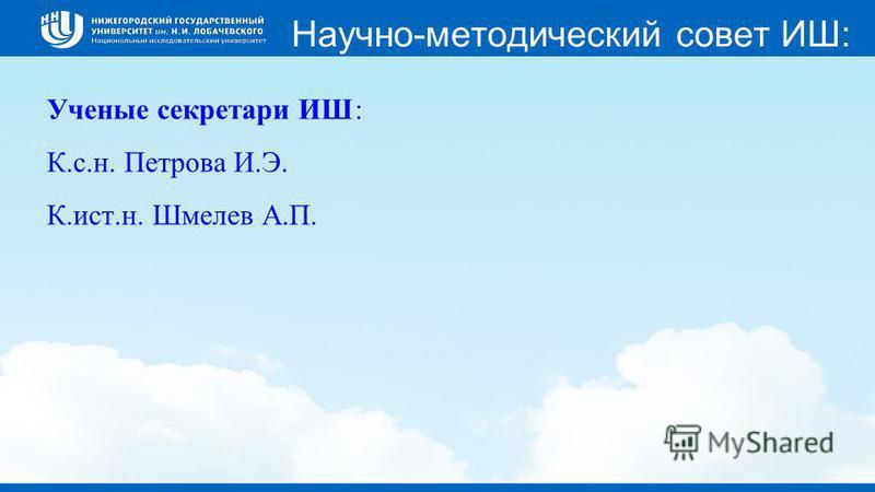 Научно-методический совет ИШ: Ученые секретари ИШ: К.с.н. Петрова И.Э. К.ист.н. Шмелев А.П.