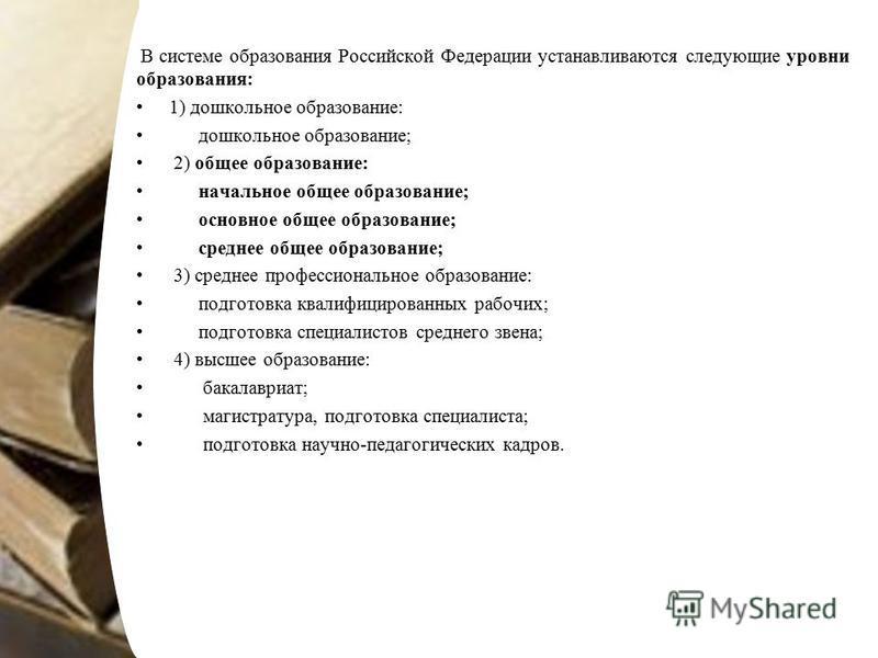 В системе образования Российской Федерации устанавливаются следующие уровни образования: 1) дошкольное образование: дошкольное образование; 2) общее образование: начальное общее образование; основное общее образование; среднее общее образование; 3) с