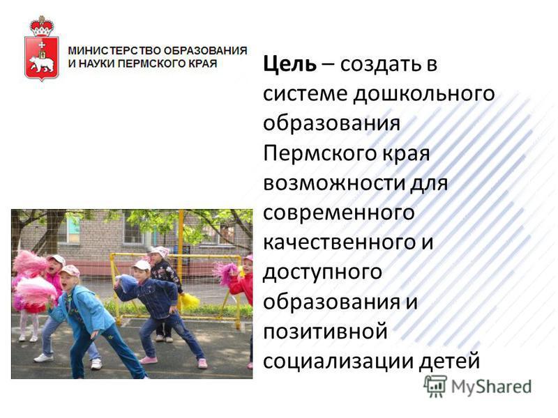 Цель – создать в системе дошкольного образования Пермского края возможности для современного качественного и доступного образования и позитивной социализации детей