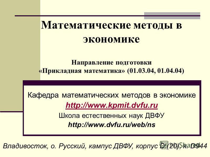Математические методы в экономике Направление подготовки «Прикладная математика» (01.03.04, 01.04.04) Кафедра математических методов в экономике http://www.kpmit.dvfu.ru Школа естественных наук ДВФУ http://www.dvfu.ru/web/ns Владивосток, о. Русский,