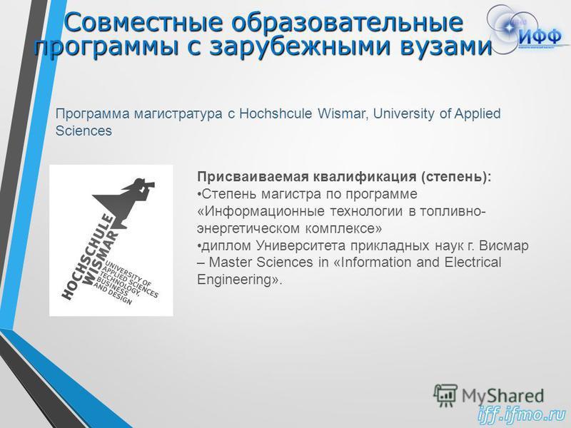 Совместные образовательные программы с зарубежными вузами Программа магистратура с Hochshcule Wismar, University of Applied Sciences Присваиваемая квалификация (степень): Степень магистра по программе «Информационные технологии в топливно- энергетиче