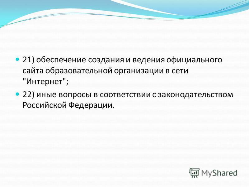 21) обеспечение создания и ведения официального сайта образовательной организации в сети Интернет; 22) иные вопросы в соответствии с законодательством Российской Федерации.