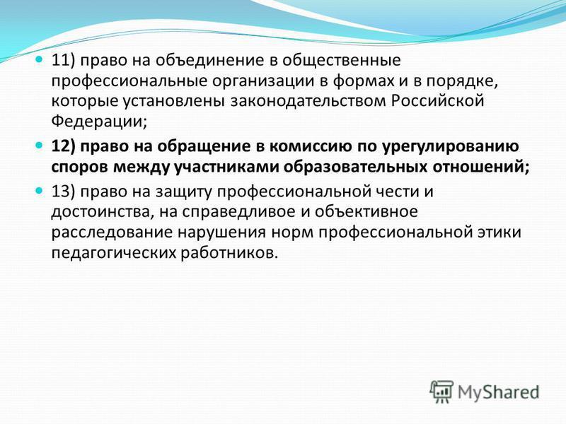 11) право на объединение в общественные профессиональные организации в формах и в порядке, которые установлены законодательством Российской Федерации; 12) право на обращение в комиссию по урегулированию споров между участниками образовательных отноше
