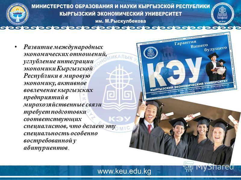Развитие международных экономических отношений, углубление интеграции экономики Кыргызской Республики в мировую экономику, активное вовлечение кыргызских предприятий в мирохозяйственные связи требует подготовки соответствующих специалистов, что делае