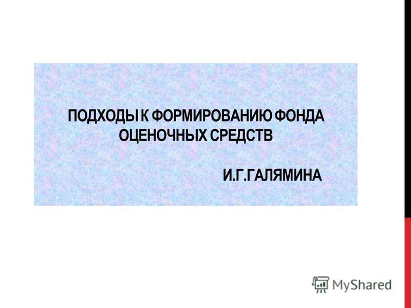 ПОДХОДЫ К ФОРМИРОВАНИЮ ФОНДА ОЦЕНОЧНЫХ СРЕДСТВ И.Г.ГАЛЯМИНА
