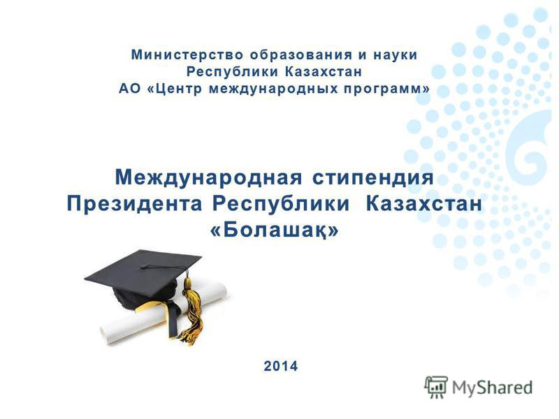 Министерство образования и науки Республики Казахстан АО «Центр международных программ» Международная стипендия Президента Республики Казахстан «Болашақ» 2014