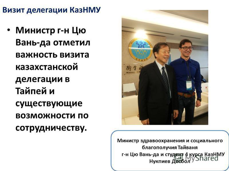 Министр г-н Цю Вань-да отметил важность визита казахстанской делегации в Тайпей и существующие возможности по сотрудничеству. Визит делегации КазНМУ Министр здравоохранения и социального благополучия Тайваня г-н Цю Вань-да и студент 4 курса КазНМУ Ну