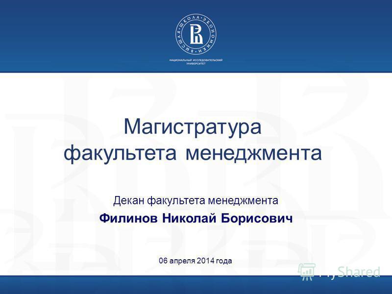 Магистратура факультета менеджмента 06 апреля 2014 года Декан факультета менеджмента Филинов Николай Борисович