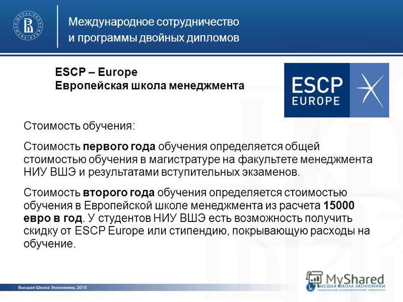 Международное сотрудничество и программы двойных дипломов ESCP – Europe Европейская школа менеджмента Стоимость обучения: Стоимость первого года обучения определяется общей стоимостью обучения в магистратуре на факультете менеджмента НИУ ВШЭ и резуль