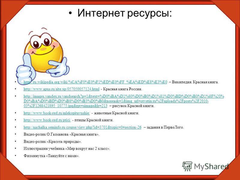 Интернет ресурсы: http://ru.wikipedia.org/wiki/%CA%F0%E0%F1%ED%E0%FF_%EA%ED%E8%E3%E0 – Википедия. Красная книга. http://ru.wikipedia.org/wiki/%CA%F0%E0%F1%ED%E0%FF_%EA%ED%E8%E3%E0 http://www.apus.ru/site.xp/057050057124. html - Красная книга России.