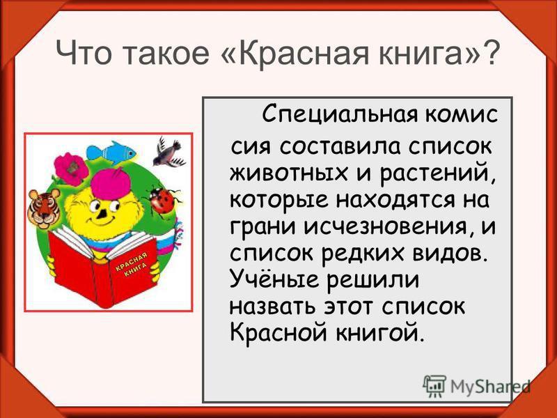 Что такое «Красная книга»? Специальная комиссия составила список животных и растений, которые находятся на грани исчезновения, и список редких видов. Учёные решили назвать этот список Красной книгой.