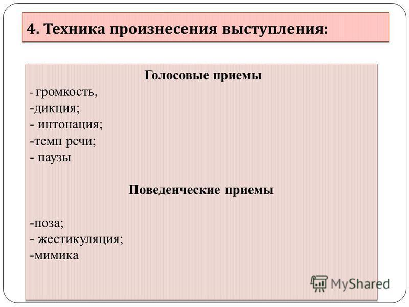 4. Техника произнесения выступления : Голосовые приемы - громкость, -дикция; - интонация; -темп речи; - паузы Поведенческие приемы -поза; - жестикуляция; -мимика Голосовые приемы - громкость, -дикция; - интонация; -темп речи; - паузы Поведенческие пр