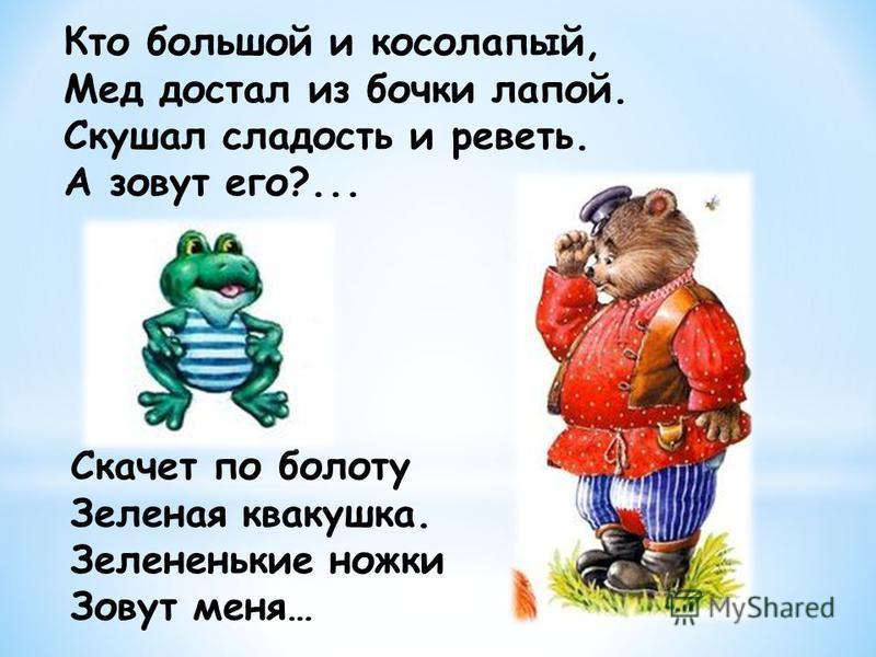 Кто большой и косолапый, Мед достал из бочки лапой. Скушал сладость и реветь. А зовут его?... Скачет по болоту Зеленая квакушка. Зелененькие ножки Зовут меня…