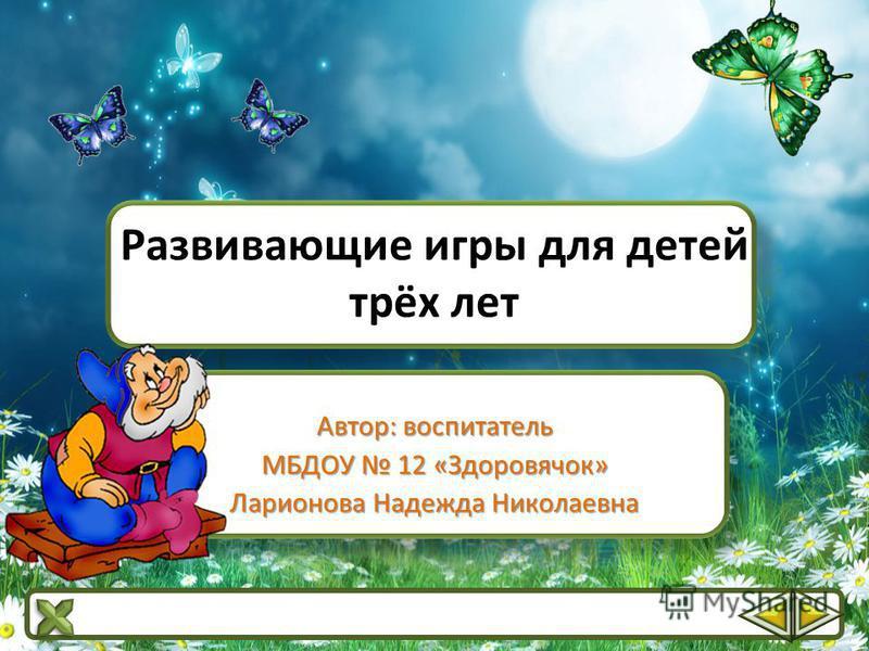 Развивающие игры для детей трёх лет Автор: воспитатель МБДОУ 12 «Здоровячок» Ларионова Надежда Николаевна