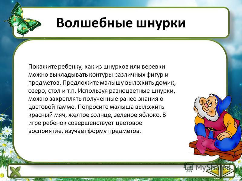 Волшебные шнурки Покажите ребенку, как из шнурков или веревки можно выкладывать контуры различных фигур и предметов. Предложите малышу выложить домик, озеро, стол и т.п. Используя разноцветные шнурки, можно закреплять полученные ранее знания о цветов