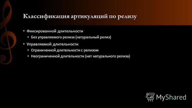 Классификация артикуляций по релизу Фиксированной длительности Без управляемого релиза (натуральный релиз) Управляемой длительности Ограниченной длительности с релизом Неограниченной длительности (нет натурального релиза)