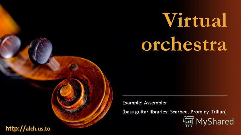 Virtual orchestra Example: Assembler (bass guitar libraries: Scarbee, Prominy, Trilian)